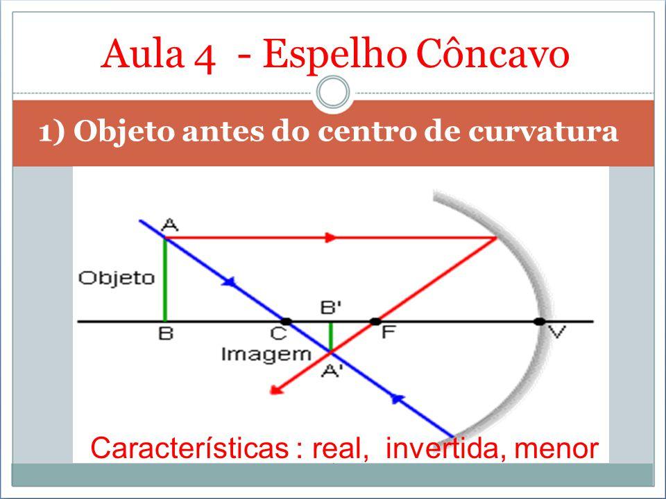 Aula 4 - Espelho Côncavo 1) Objeto antes do centro de curvatura Características : real, invertida, menor