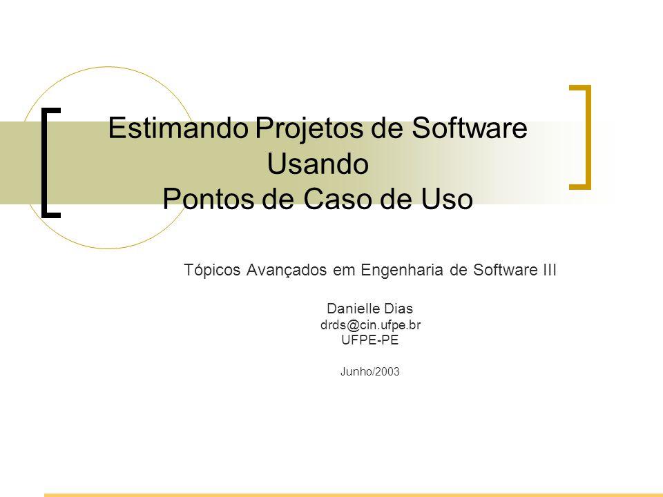 Estimando Projetos de Software Usando Pontos de Caso de Uso Tópicos Avançados em Engenharia de Software III Danielle Dias drds@cin.ufpe.br UFPE-PE Jun