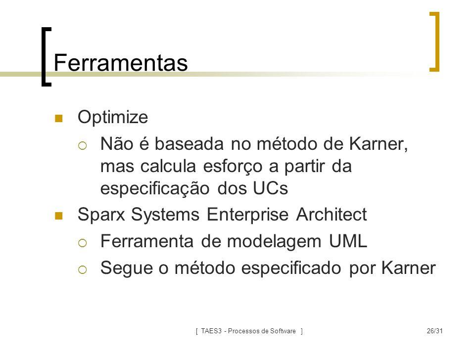 [ TAES3 - Processos de Software ]26/31 Ferramentas Optimize  Não é baseada no método de Karner, mas calcula esforço a partir da especificação dos UCs