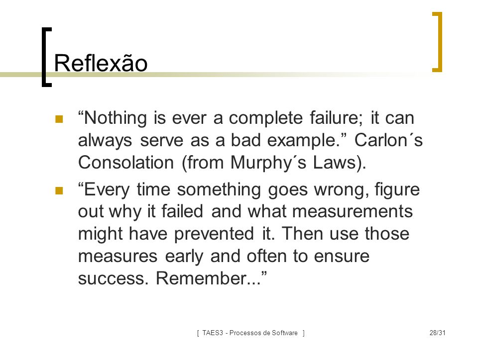 [ TAES3 - Processos de Software ]28/31 Reflexão Nothing is ever a complete failure; it can always serve as a bad example. Carlon´s Consolation (from Murphy´s Laws).