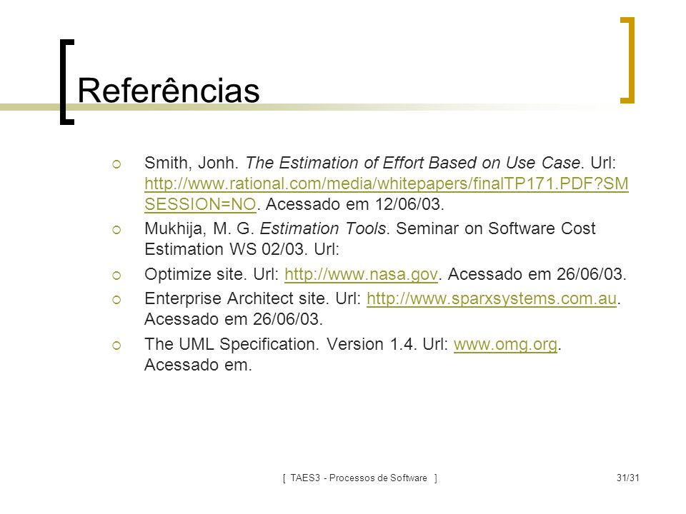 [ TAES3 - Processos de Software ]31/31 Referências  Smith, Jonh. The Estimation of Effort Based on Use Case. Url: http://www.rational.com/media/white