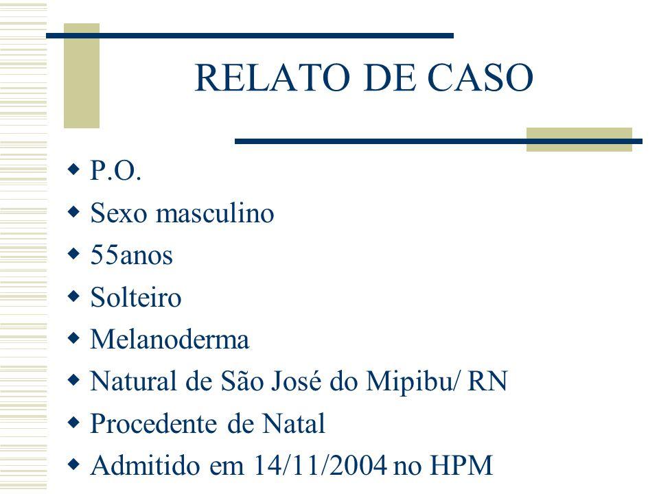 RELATO DE CASO  P.O.  Sexo masculino  55anos  Solteiro  Melanoderma  Natural de São José do Mipibu/ RN  Procedente de Natal  Admitido em 14/11