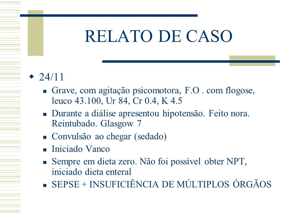 RELATO DE CASO  24/11 Grave, com agitação psicomotora, F.O. com flogose, leuco 43.100, Ur 84, Cr 0.4, K 4.5 Durante a diálise apresentou hipotensão.