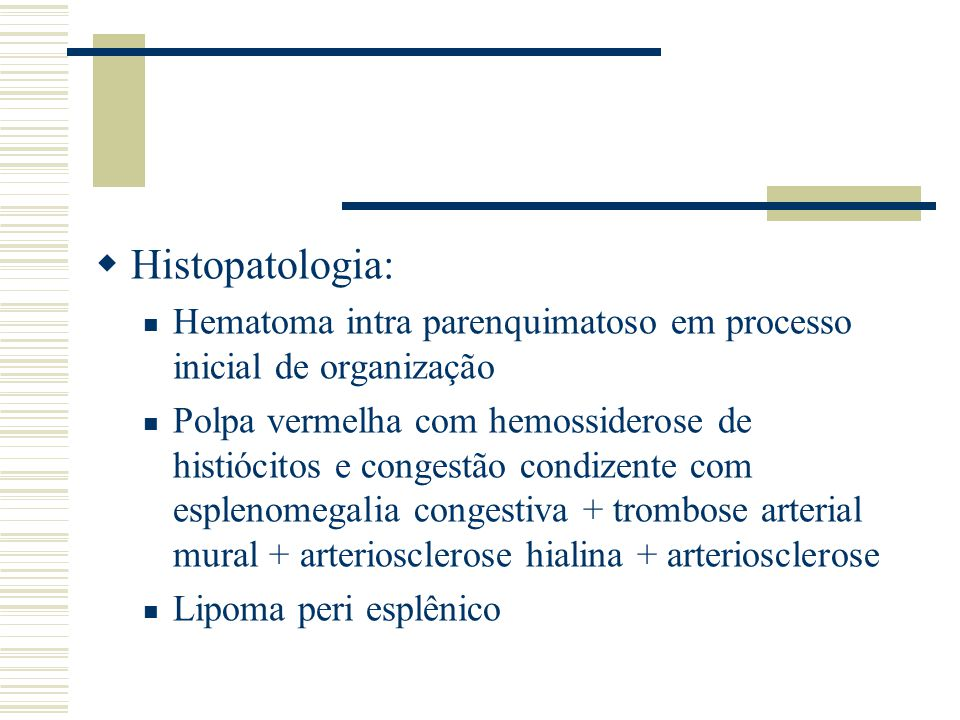  Histopatologia: Hematoma intra parenquimatoso em processo inicial de organização Polpa vermelha com hemossiderose de histiócitos e congestão condize