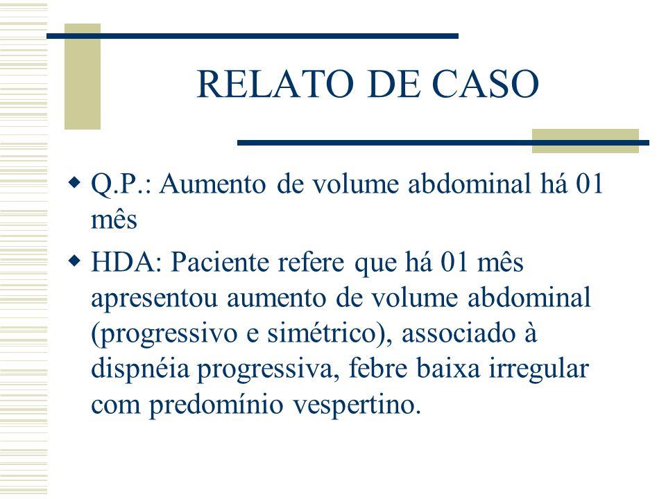 RELATO DE CASO  Q.P.: Aumento de volume abdominal há 01 mês  HDA: Paciente refere que há 01 mês apresentou aumento de volume abdominal (progressivo