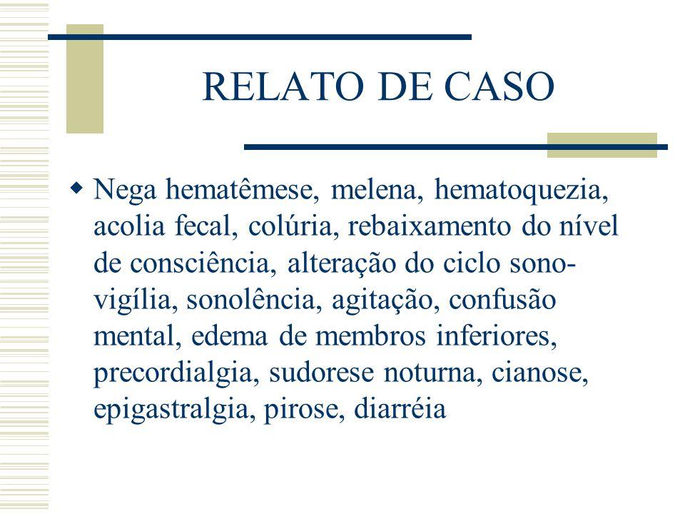 RELATO DE CASO  Nega hematêmese, melena, hematoquezia, acolia fecal, colúria, rebaixamento do nível de consciência, alteração do ciclo sono- vigília,