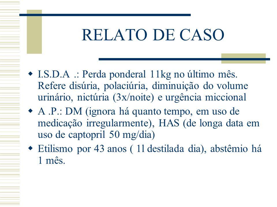 RELATO DE CASO  I.S.D.A.: Perda ponderal 11kg no último mês. Refere disúria, polaciúria, diminuição do volume urinário, nictúria (3x/noite) e urgênci