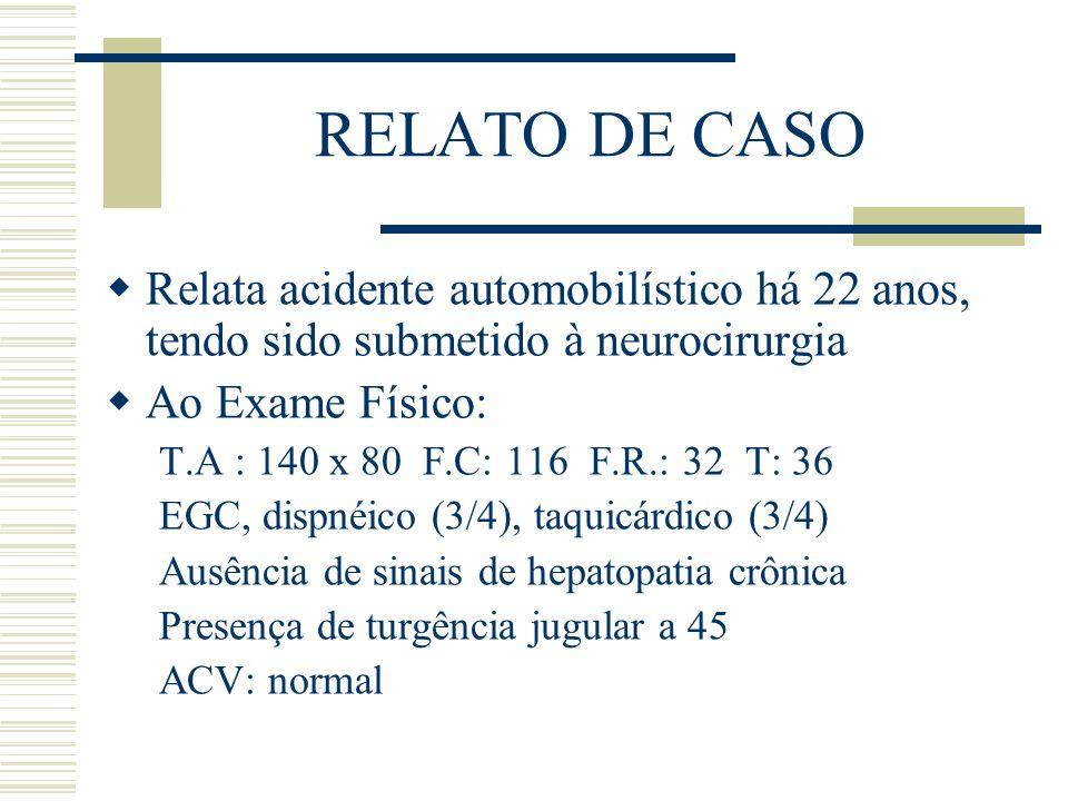 RELATO DE CASO  Relata acidente automobilístico há 22 anos, tendo sido submetido à neurocirurgia  Ao Exame Físico: T.A : 140 x 80 F.C: 116 F.R.: 32