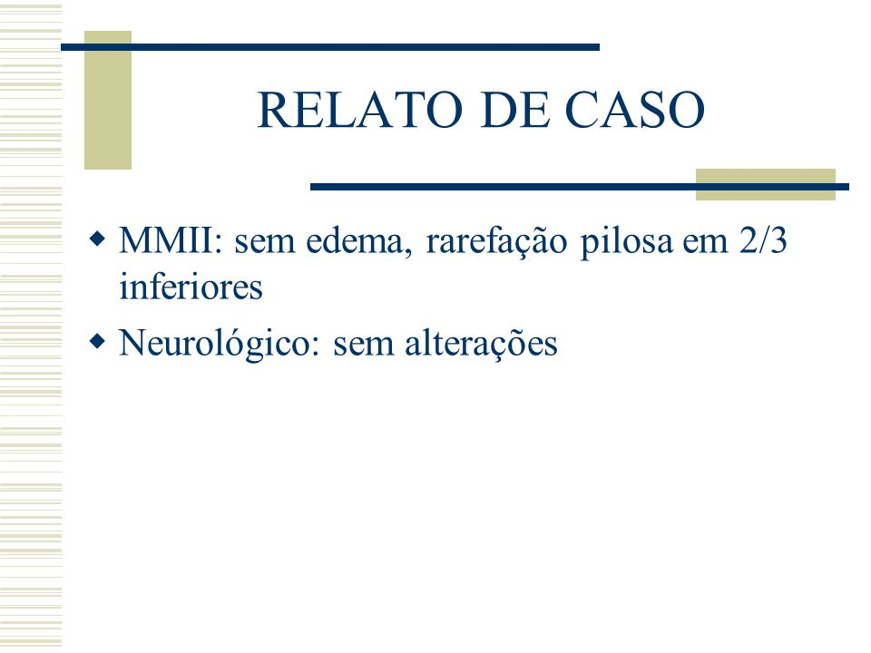 RELATO DE CASO  MMII: sem edema, rarefação pilosa em 2/3 inferiores  Neurológico: sem alterações