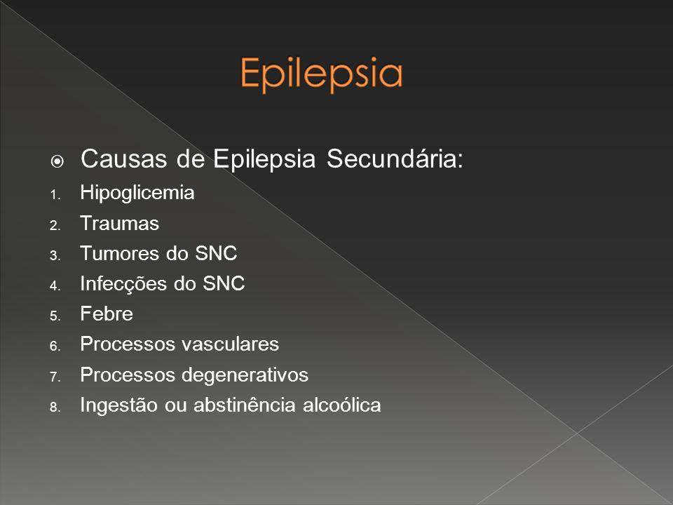  Causas de Epilepsia Secundária: 1. Hipoglicemia 2. Traumas 3. Tumores do SNC 4. Infecções do SNC 5. Febre 6. Processos vasculares 7. Processos degen