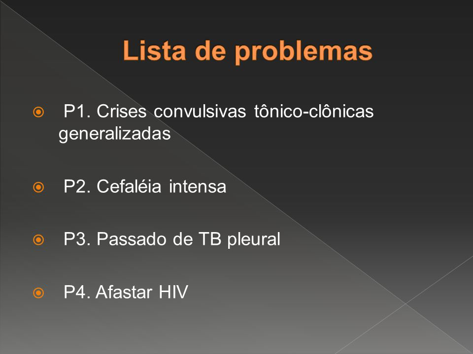  P1. Crises convulsivas tônico-clônicas generalizadas  P2. Cefaléia intensa  P3. Passado de TB pleural  P4. Afastar HIV