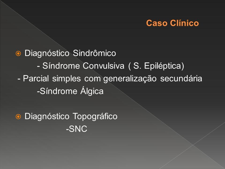  Diagnóstico Sindrômico - Síndrome Convulsiva ( S. Epiléptica) - Parcial simples com generalização secundária -Síndrome Álgica  Diagnóstico Topográf