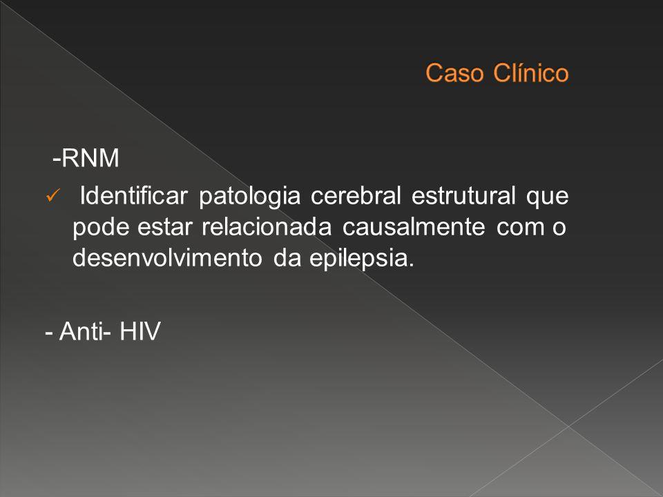 - RNM Identificar patologia cerebral estrutural que pode estar relacionada causalmente com o desenvolvimento da epilepsia. - Anti- HIV