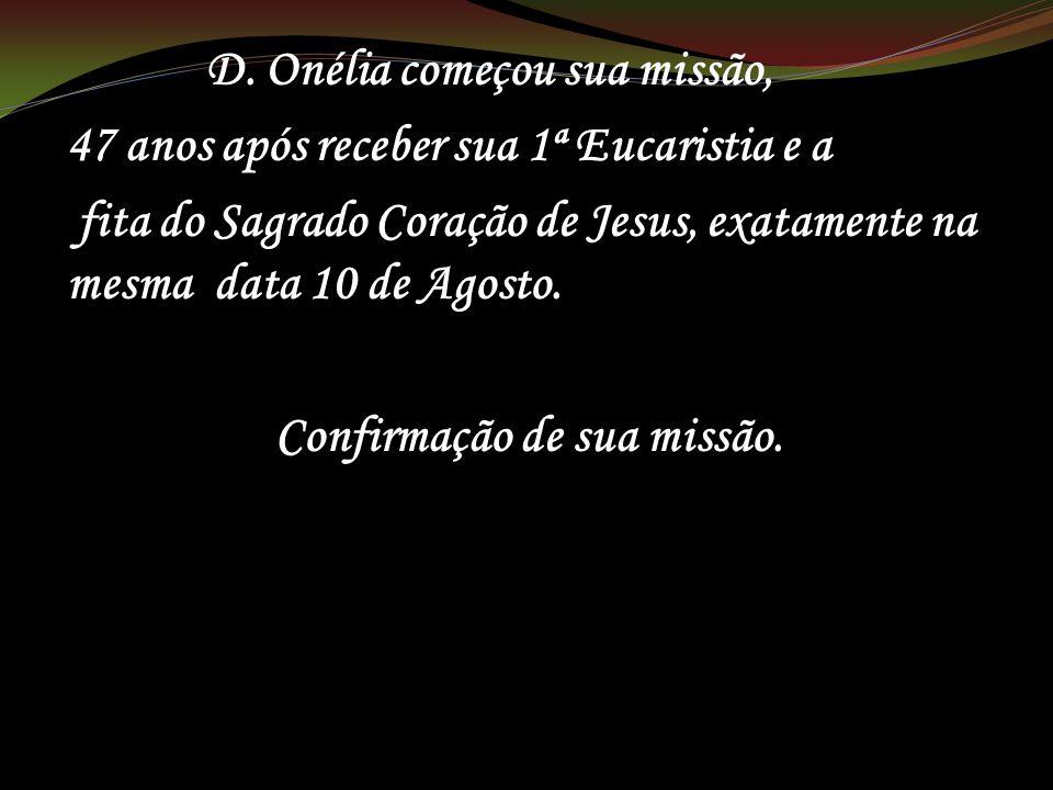 D. Onélia começou sua missão, 47 anos após receber sua 1ª Eucaristia e a fita do Sagrado Coração de Jesus, exatamente na mesma data 10 de Agosto. Conf