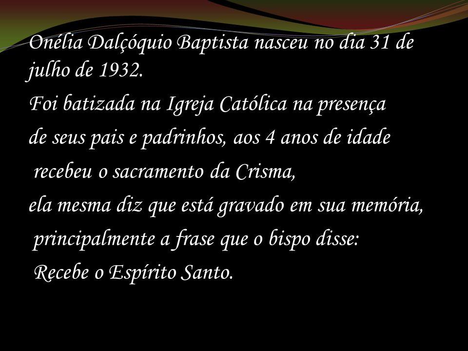 Onélia Dalçóquio Baptista nasceu no dia 31 de julho de 1932. Foi batizada na Igreja Católica na presença de seus pais e padrinhos, aos 4 anos de idade