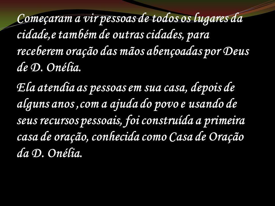Começaram a vir pessoas de todos os lugares da cidade,e também de outras cidades, para receberem oração das mãos abençoadas por Deus de D. Onélia. Ela