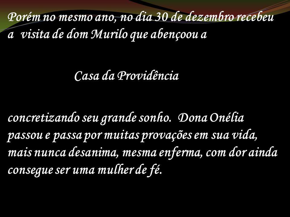 Porém no mesmo ano, no dia 30 de dezembro recebeu a visita de dom Murilo que abençoou a Casa da Providência concretizando seu grande sonho. Dona Onéli