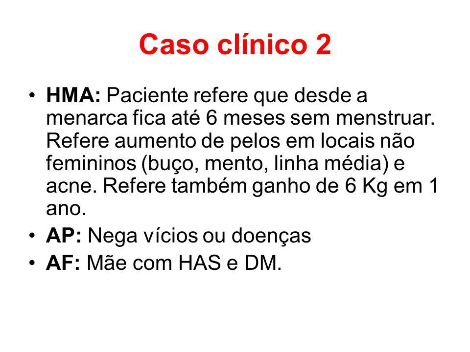 Caso clínico 2 HMA: Paciente refere que desde a menarca fica até 6 meses sem menstruar. Refere aumento de pelos em locais não femininos (buço, mento,