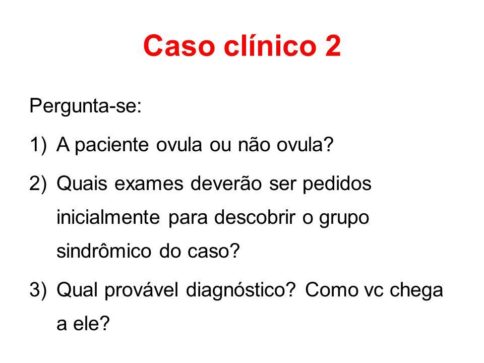 Caso clínico 2 Pergunta-se: 1)A paciente ovula ou não ovula? 2)Quais exames deverão ser pedidos inicialmente para descobrir o grupo sindrômico do caso