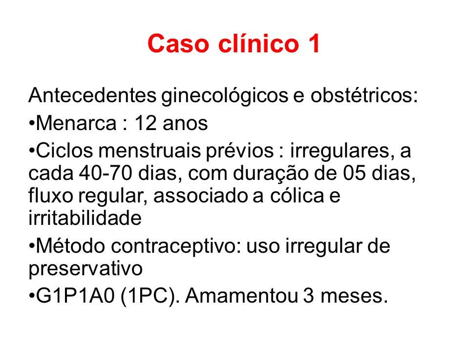 Caso clínico 1 Antecedentes ginecológicos e obstétricos: Menarca : 12 anos Ciclos menstruais prévios : irregulares, a cada 40-70 dias, com duração de