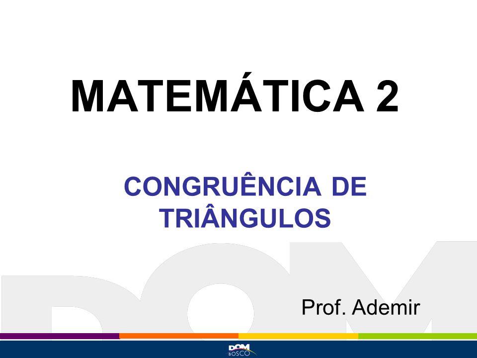 MATEMÁTICA 2 Prof. Ademir CONGRUÊNCIA DE TRIÂNGULOS