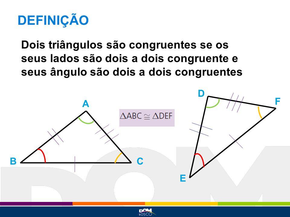 DEFINIÇÃO Dois triângulos são congruentes se os seus lados são dois a dois congruente e seus ângulo são dois a dois congruentes A BC D E F