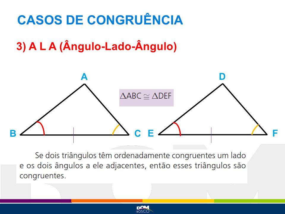 CASOS DE CONGRUÊNCIA 3) A L A (Ângulo-Lado-Ângulo) A BC D EF