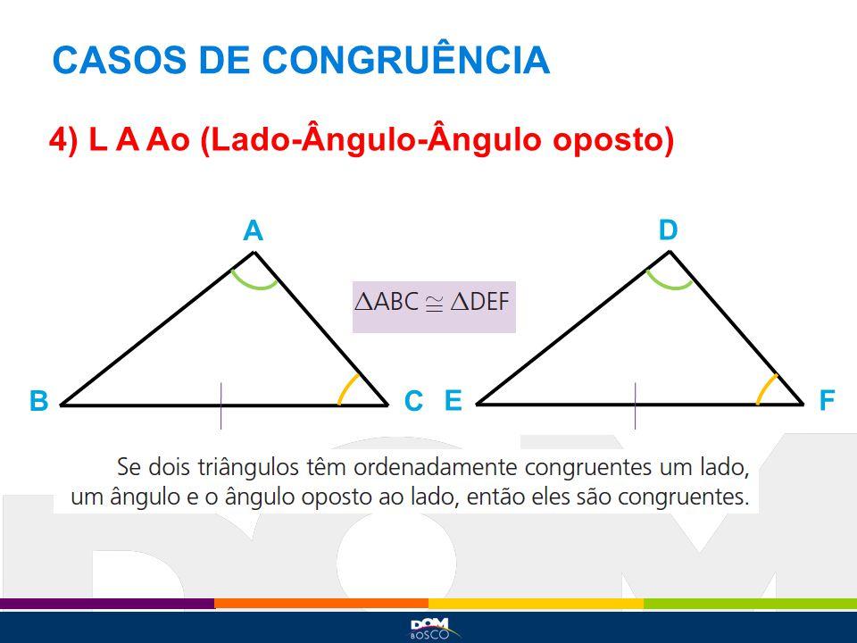 CASOS DE CONGRUÊNCIA 4) L A Ao (Lado-Ângulo-Ângulo oposto) A BC D EF