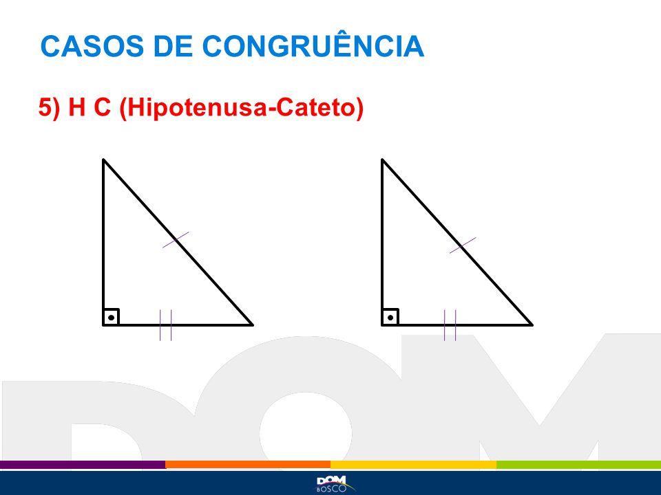 CASOS DE CONGRUÊNCIA 5) H C (Hipotenusa-Cateto)