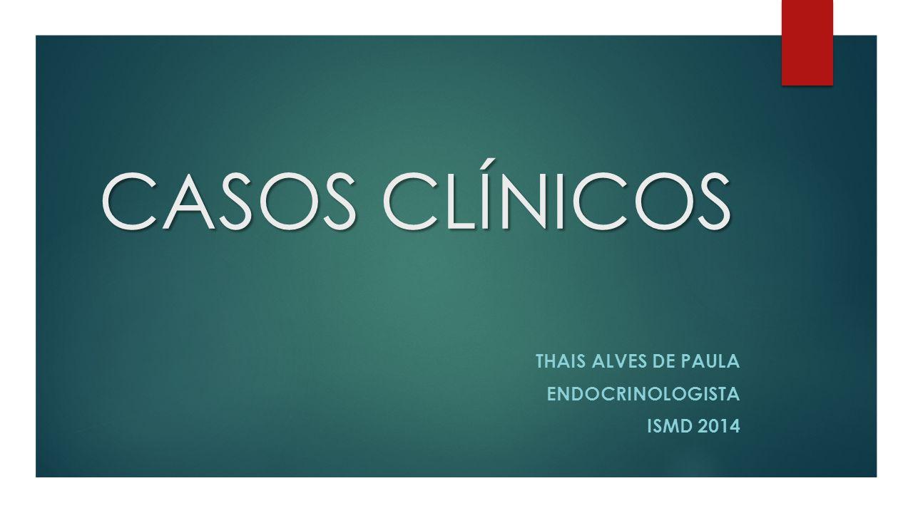 CASOS CLÍNICOS THAIS ALVES DE PAULA ENDOCRINOLOGISTA ISMD 2014