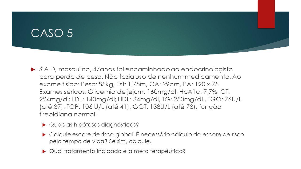 CASO 5  S.A.D, masculino, 47anos foi encaminhado ao endocrinologista para perda de peso.