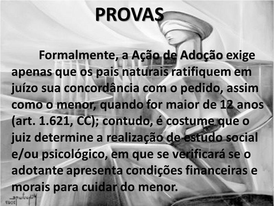 PROVAS Ação de Adoção Formalmente, a Ação de Adoção exige apenas que os pais naturais ratifiquem em juízo sua concordância com o pedido, assim como o menor, quando for maior de 12 anos (art.