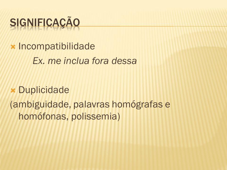  Incompatibilidade Ex. me inclua fora dessa  Duplicidade (ambiguidade, palavras homógrafas e homófonas, polissemia)