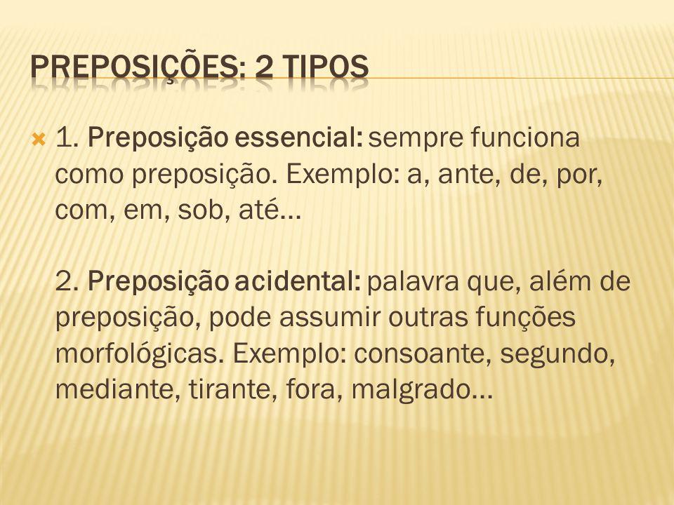  1. Preposição essencial: sempre funciona como preposição. Exemplo: a, ante, de, por, com, em, sob, até... 2. Preposição acidental: palavra que, além