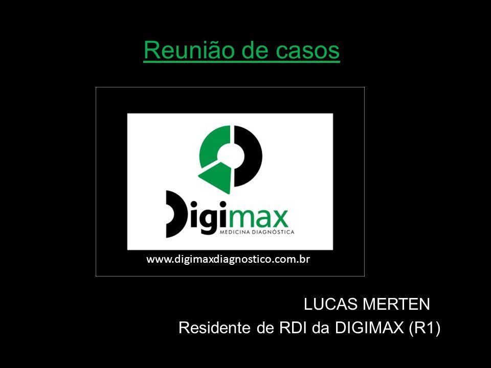 Reunião de casos LUCAS MERTEN Residente de RDI da DIGIMAX (R1) www.digimaxdiagnostico.com.br/