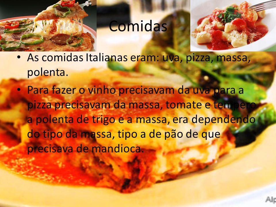 Comidas As comidas Italianas eram: uva, pizza, massa, polenta. Para fazer o vinho precisavam da uva para a pizza precisavam da massa, tomate e tempero