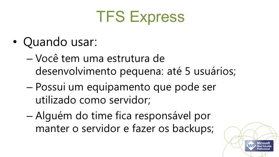 TFS Express Quando usar: – Você tem uma estrutura de desenvolvimento pequena: até 5 usuários; – Possui um equipamento que pode ser utilizado como serv