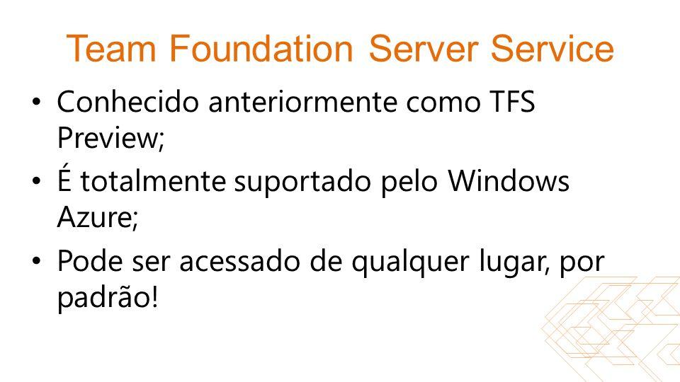 Team Foundation Server Service Conhecido anteriormente como TFS Preview; É totalmente suportado pelo Windows Azure; Pode ser acessado de qualquer luga