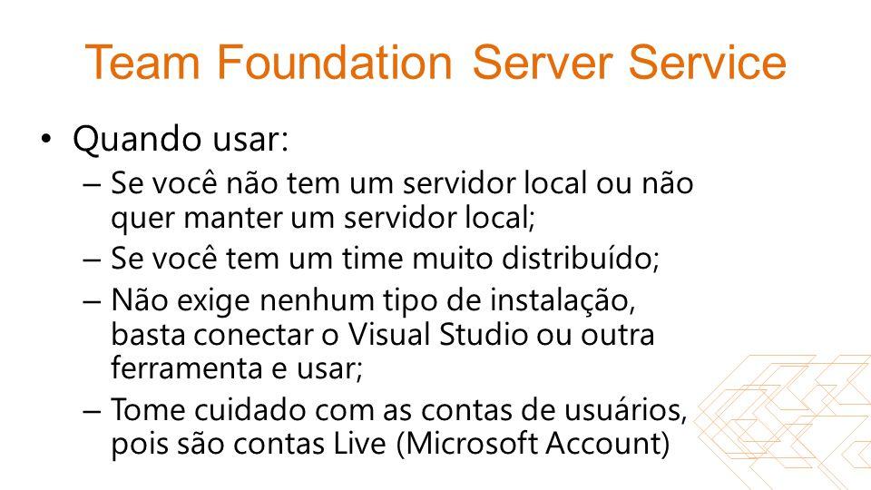 Team Foundation Server Service Quando usar: – Se você não tem um servidor local ou não quer manter um servidor local; – Se você tem um time muito dist