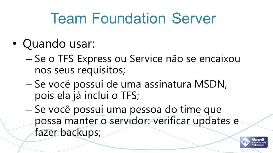 Team Foundation Server Quando usar: – Se o TFS Express ou Service não se encaixou nos seus requisitos; – Se você possui de uma assinatura MSDN, pois e