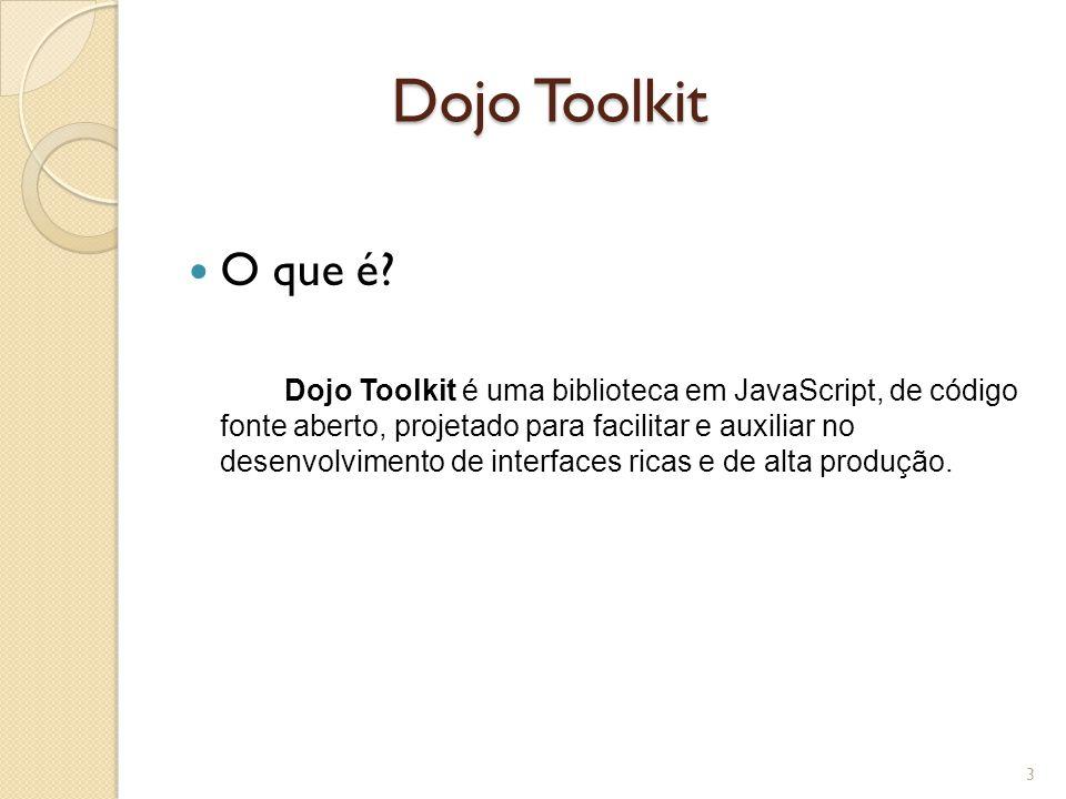 Dojo Toolkit O que é? Dojo Toolkit é uma biblioteca em JavaScript, de código fonte aberto, projetado para facilitar e auxiliar no desenvolvimento de i
