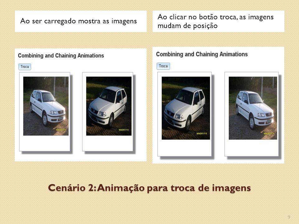 Cenário 2: Animação para troca de imagens Ao ser carregado mostra as imagens Ao clicar no botão troca, as imagens mudam de posição 9