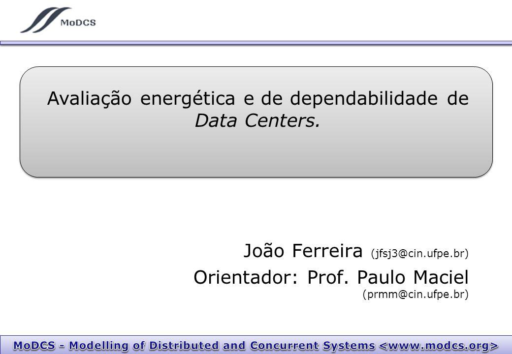 João Ferreira (jfsj3@cin.ufpe.br) Orientador: Prof. Paulo Maciel (prmm@cin.ufpe.br) Avaliação energética e de dependabilidade de Data Centers.