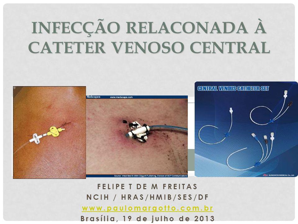 FELIPE T DE M FREITAS NCIH / HRAS/HMIB/SES/DF www.paulomargotto.com.br Brasília, 19 de julho de 2013 INFECÇÃO RELACONADA À CATETER VENOSO CENTRAL