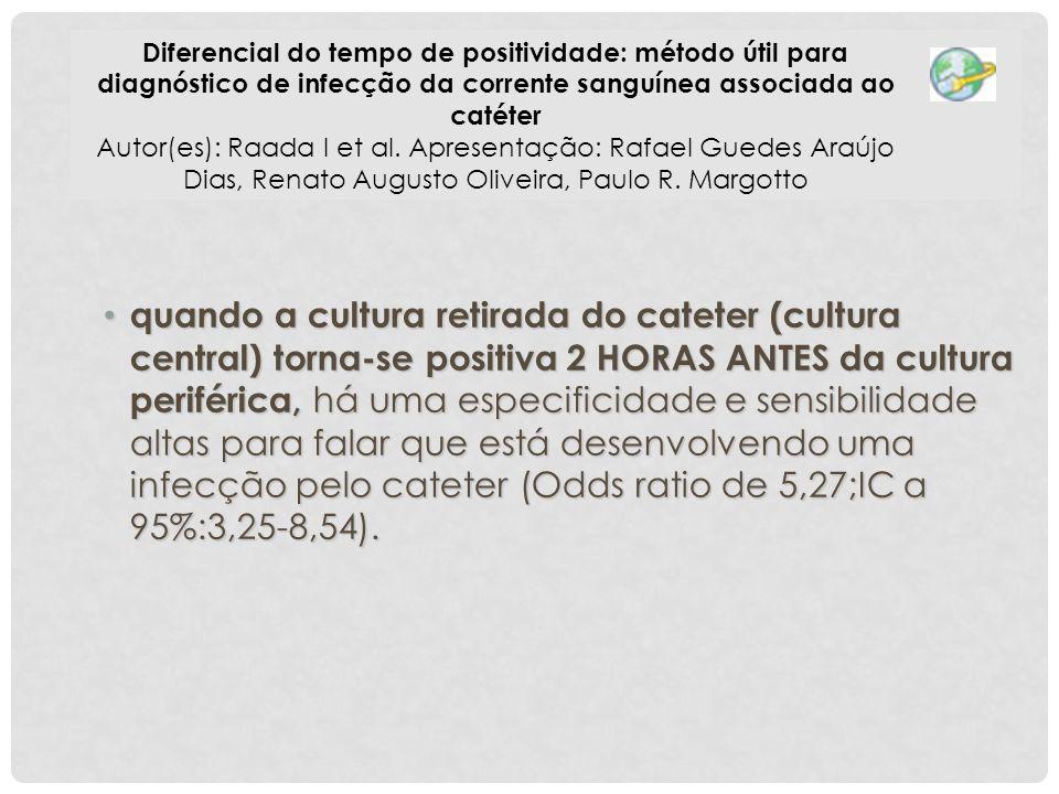 quando a cultura retirada do cateter (cultura central) torna-se positiva 2 HORAS ANTES da cultura periférica, há uma especificidade e sensibilidade al