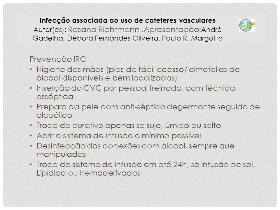 Prevenção IRC Higiene das mãos (pias de fácil acesso/ almotolias de álcool disponíveis e bem localizadas) Inserção do CVC por pessoal treinado, com té