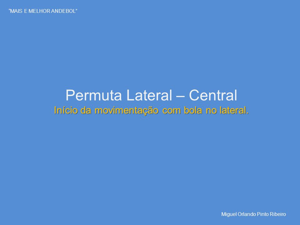 """""""MAIS E MELHOR ANDEBOL"""" Permuta Lateral – Central Início da movimentação com bola no lateral. Miguel Orlando Pinto Ribeiro"""