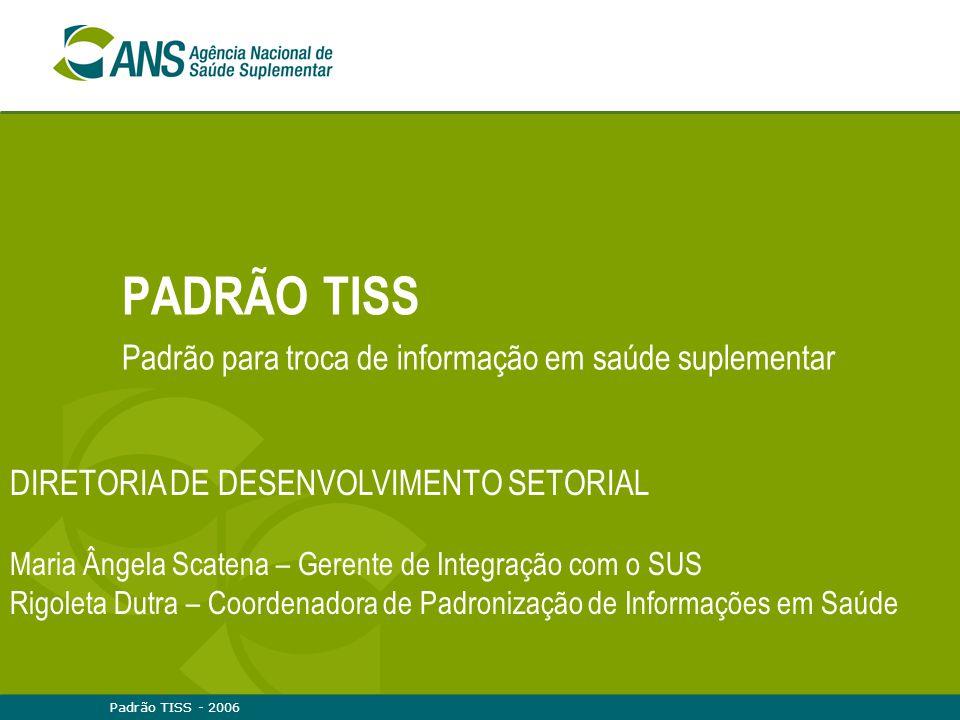 Padrão TISS - 2006 PADRÃO TISS Padrão para troca de informação em saúde suplementar DIRETORIA DE DESENVOLVIMENTO SETORIAL Maria Ângela Scatena – Geren