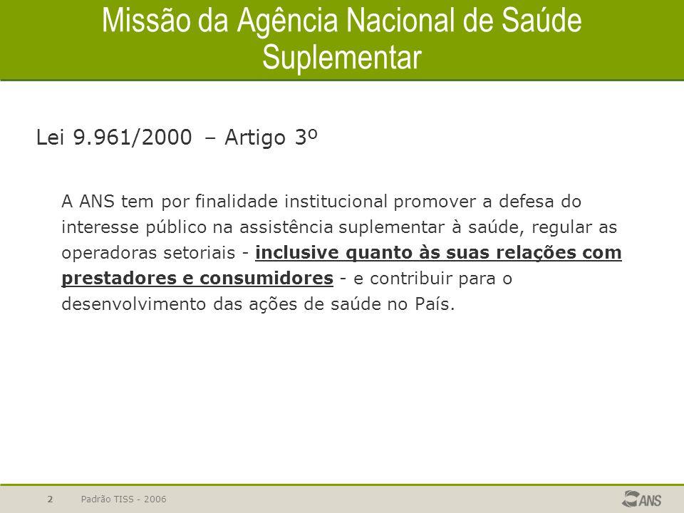 Padrão TISS - 20062 Missão da Agência Nacional de Saúde Suplementar Lei 9.961/2000 – Artigo 3º A ANS tem por finalidade institucional promover a defes