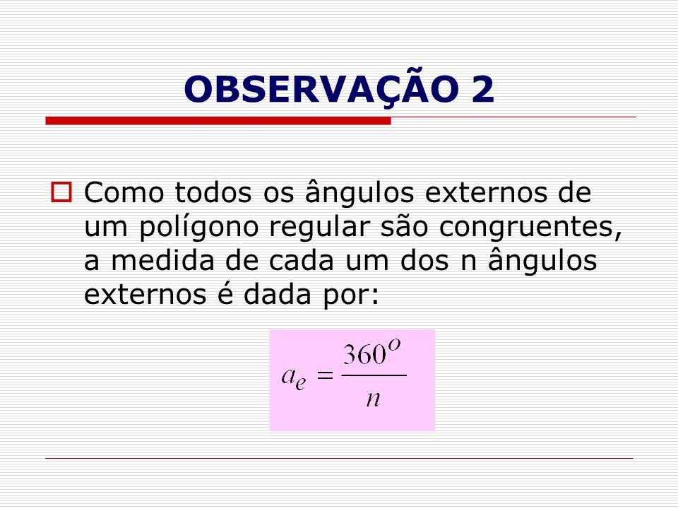 OBSERVAÇÃO 2  Como todos os ângulos externos de um polígono regular são congruentes, a medida de cada um dos n ângulos externos é dada por: